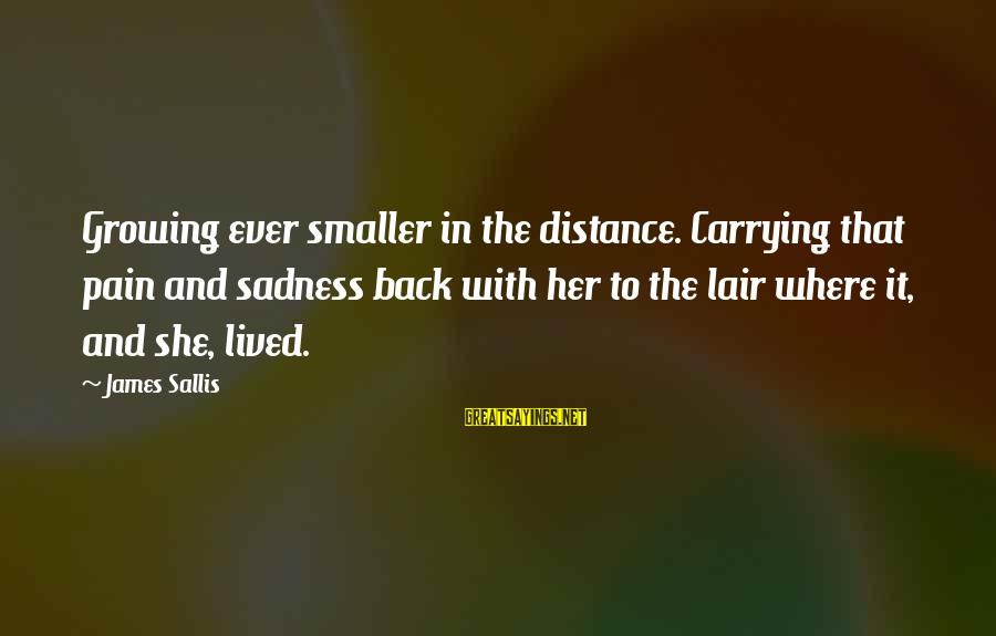 Afeioar Sayings By James Sallis: Growing ever smaller in the distance. Carrying that pain and sadness back with her to
