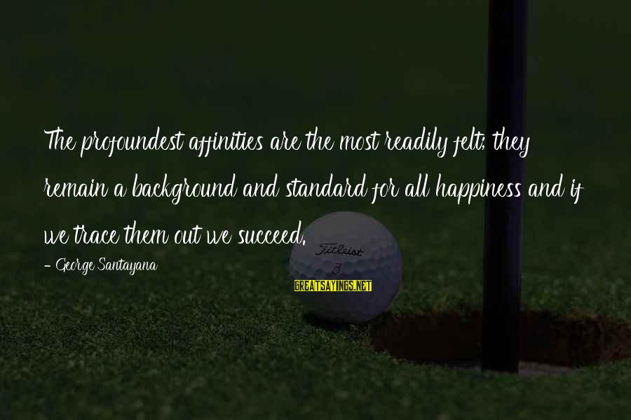 Affinities Sayings By George Santayana: The profoundest affinities are the most readily felt; they remain a background and standard for