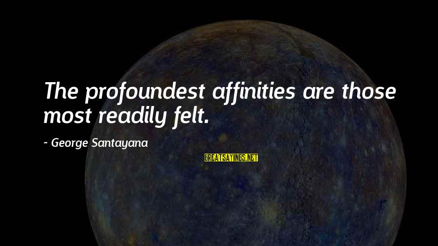 Affinities Sayings By George Santayana: The profoundest affinities are those most readily felt.