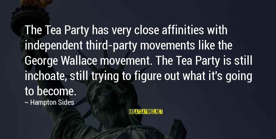 Affinities Sayings By Hampton Sides: The Tea Party has very close affinities with independent third-party movements like the George Wallace