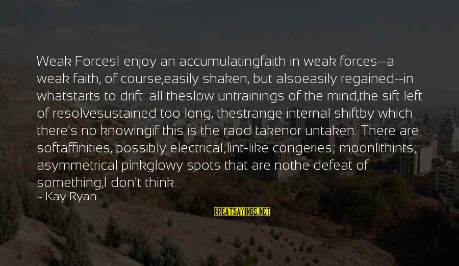 Affinities Sayings By Kay Ryan: Weak ForcesI enjoy an accumulatingfaith in weak forces--a weak faith, of course,easily shaken, but alsoeasily