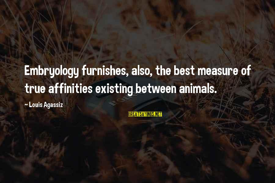 Affinities Sayings By Louis Agassiz: Embryology furnishes, also, the best measure of true affinities existing between animals.