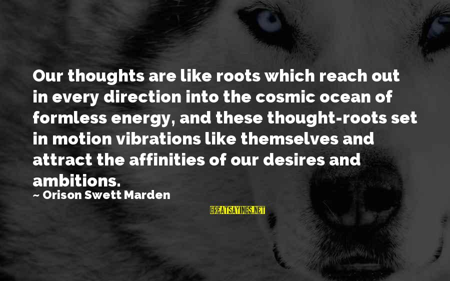 Affinities Sayings By Orison Swett Marden: Our thoughts are like roots which reach out in every direction into the cosmic ocean