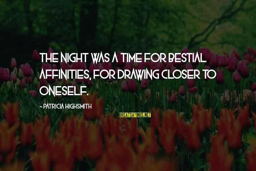 Affinities Sayings By Patricia Highsmith: The night was a time for bestial affinities, for drawing closer to oneself.