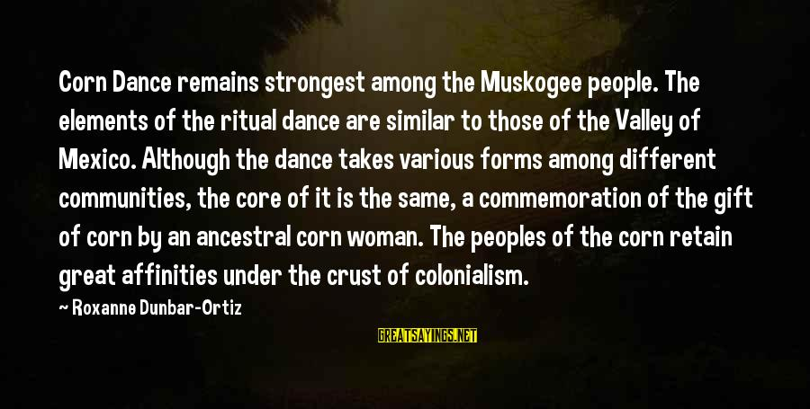 Affinities Sayings By Roxanne Dunbar-Ortiz: Corn Dance remains strongest among the Muskogee people. The elements of the ritual dance are