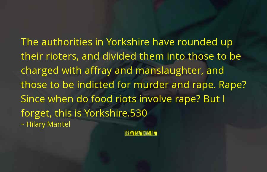 Affray Sayings By Hilary Mantel: The authorities in Yorkshire have rounded up their rioters, and divided them into those to