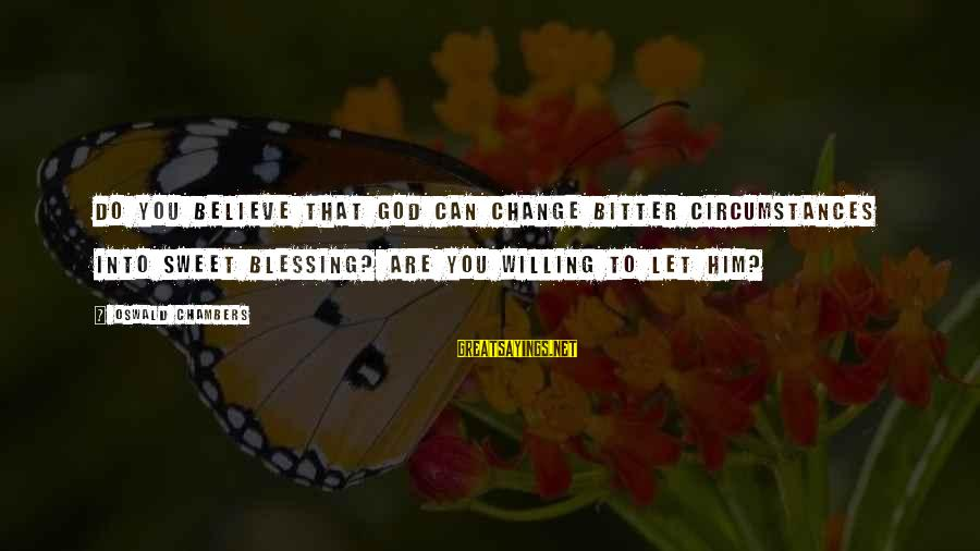 Afraid Of Not Being Loved Back Sayings By Oswald Chambers: Do you believe that God can change bitter circumstances into sweet blessing? Are you willing