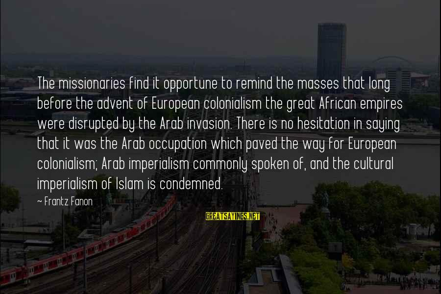 African Colonialism Sayings By Frantz Fanon: The missionaries find it opportune to remind the masses that long before the advent of