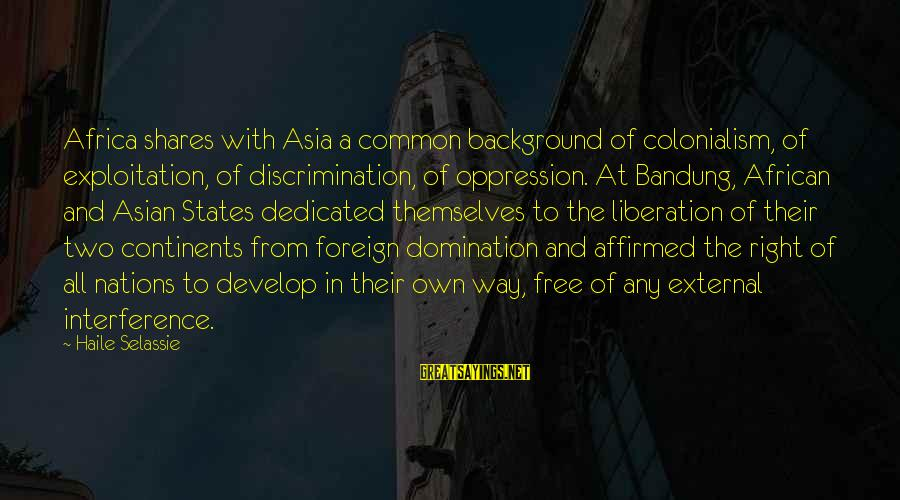 African Colonialism Sayings By Haile Selassie: Africa shares with Asia a common background of colonialism, of exploitation, of discrimination, of oppression.