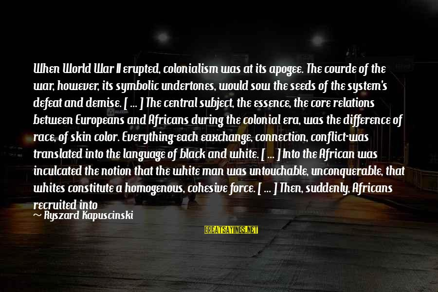 African Colonialism Sayings By Ryszard Kapuscinski: When World War II erupted, colonialism was at its apogee. The courde of the war,