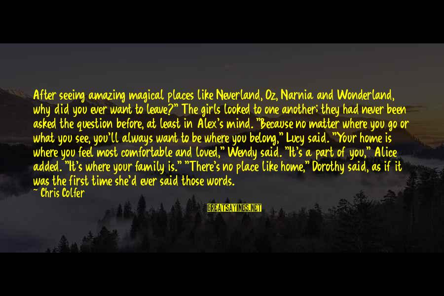 After Or Before Sayings By Chris Colfer: After seeing amazing magical places like Neverland, Oz, Narnia and Wonderland, why did you ever
