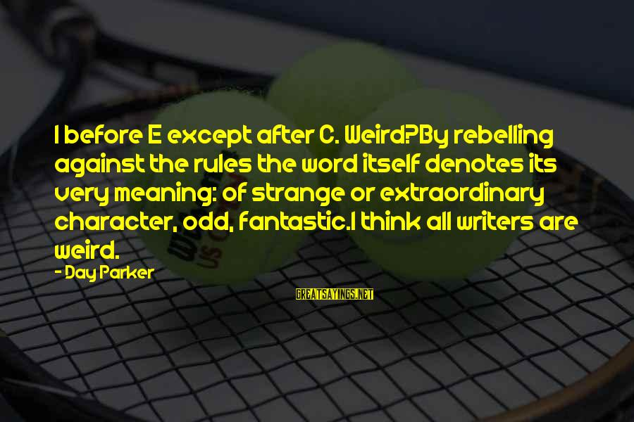 After Or Before Sayings By Day Parker: I before E except after C. Weird?By rebelling against the rules the word itself denotes