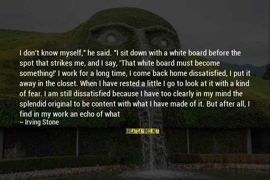 """After Or Before Sayings By Irving Stone: I don't know myself,"""" he said. """"I sit down with a white board before the"""