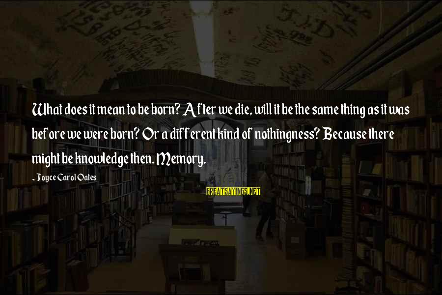 After Or Before Sayings By Joyce Carol Oates: What does it mean to be born? After we die, will it be the same