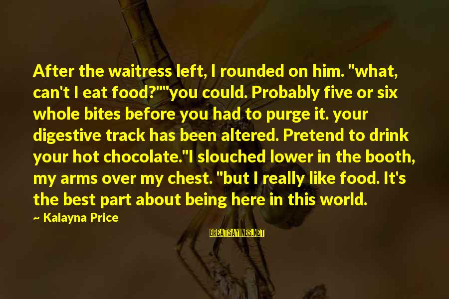 """After Or Before Sayings By Kalayna Price: After the waitress left, I rounded on him. """"what, can't I eat food?""""""""you could. Probably"""