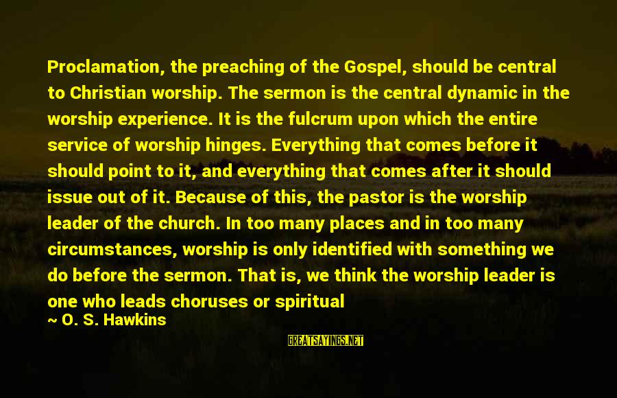 After Or Before Sayings By O. S. Hawkins: Proclamation, the preaching of the Gospel, should be central to Christian worship. The sermon is