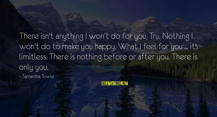 After Or Before Sayings By Samantha Towle: There isn't anything I won't do for you, Tru. Nothing I won't do to make