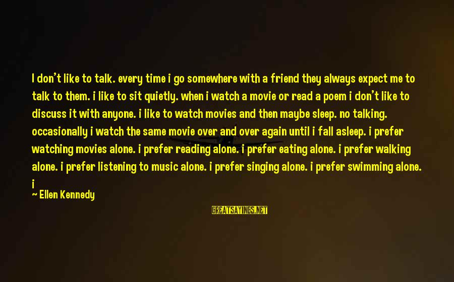 Afterwards Movie Sayings By Ellen Kennedy: I don't like to talk. every time i go somewhere with a friend they always