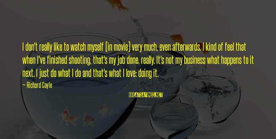 Afterwards Movie Sayings By Richard Coyle: I don't really like to watch myself [in movie] very much, even afterwards. I kind