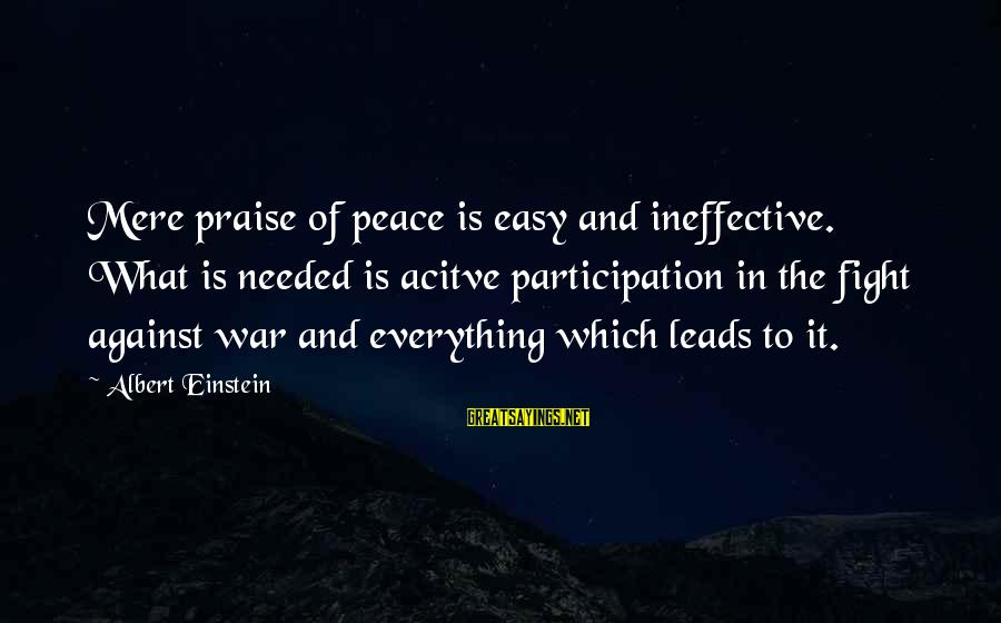 Against War Sayings By Albert Einstein: Mere praise of peace is easy and ineffective. What is needed is acitve participation in