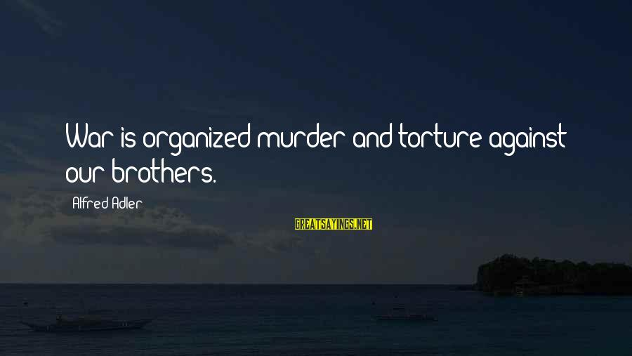 Against War Sayings By Alfred Adler: War is organized murder and torture against our brothers.