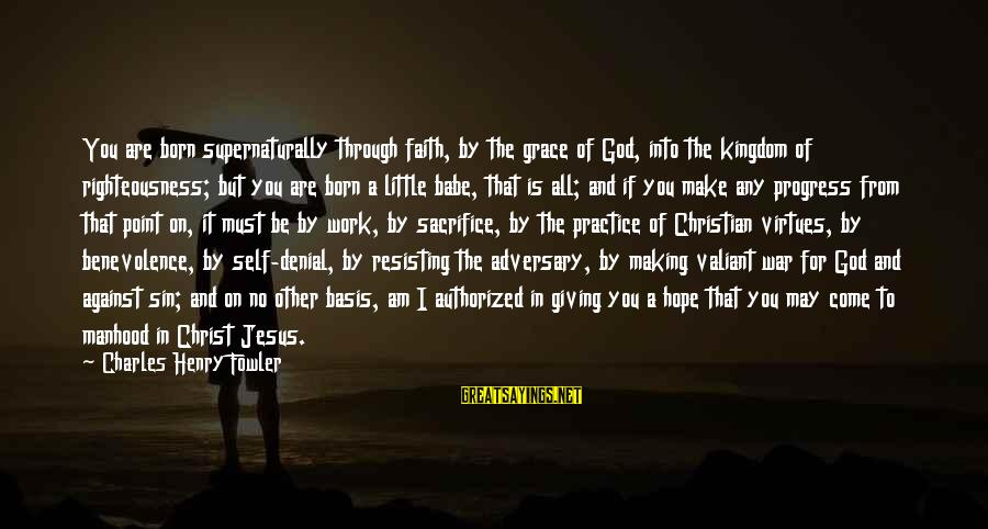 Against War Sayings By Charles Henry Fowler: You are born supernaturally through faith, by the grace of God, into the kingdom of