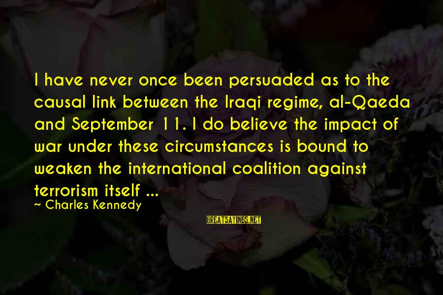 Against War Sayings By Charles Kennedy: I have never once been persuaded as to the causal link between the Iraqi regime,