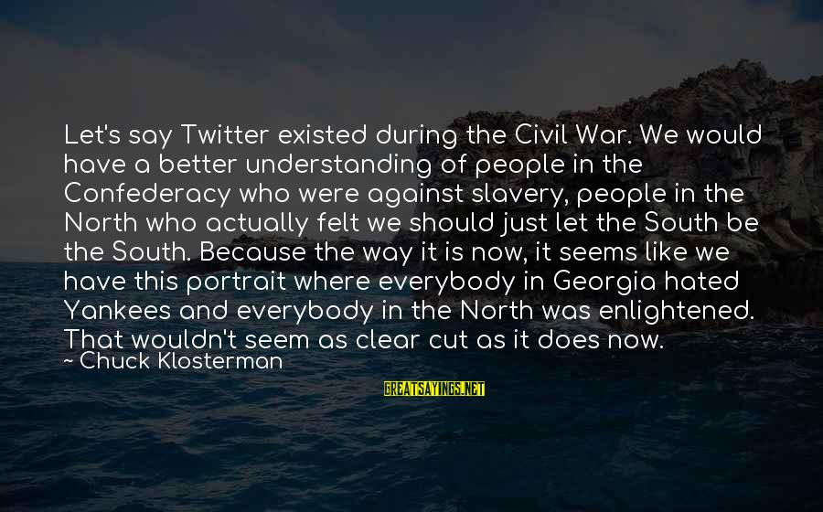 Against War Sayings By Chuck Klosterman: Let's say Twitter existed during the Civil War. We would have a better understanding of