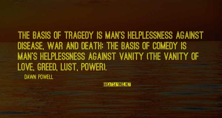 Against War Sayings By Dawn Powell: The basis of tragedy is man's helplessness against disease, war and death; the basis of
