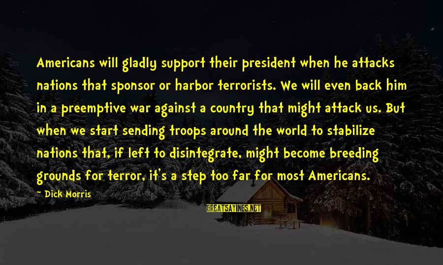 Against War Sayings By Dick Morris: Americans will gladly support their president when he attacks nations that sponsor or harbor terrorists.