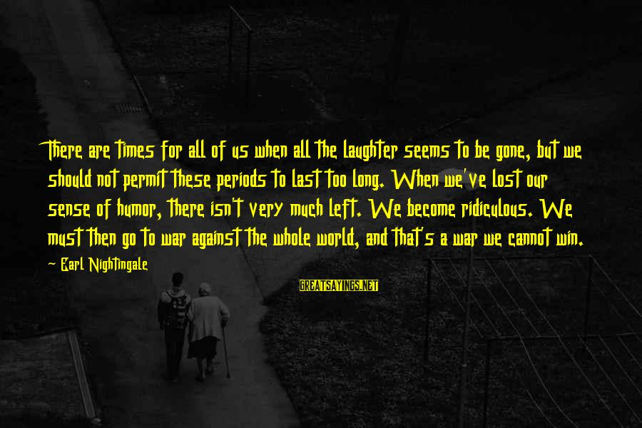 Against War Sayings By Earl Nightingale: There are times for all of us when all the laughter seems to be gone,