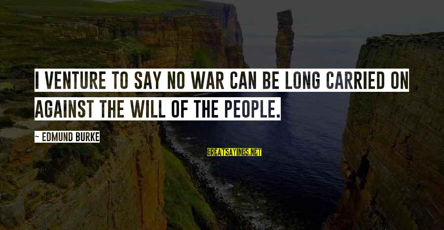 Against War Sayings By Edmund Burke: I venture to say no war can be long carried on against the will of