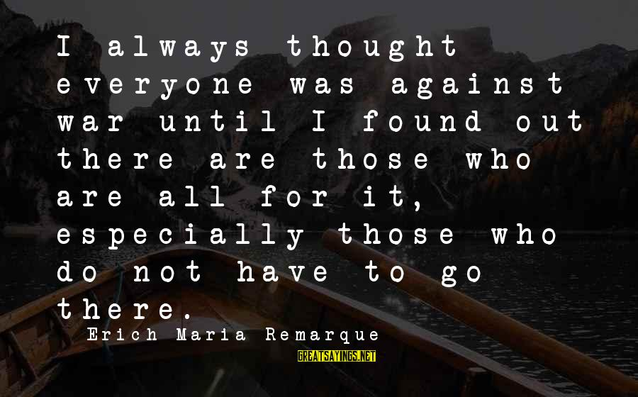 Against War Sayings By Erich Maria Remarque: I always thought everyone was against war until I found out there are those who