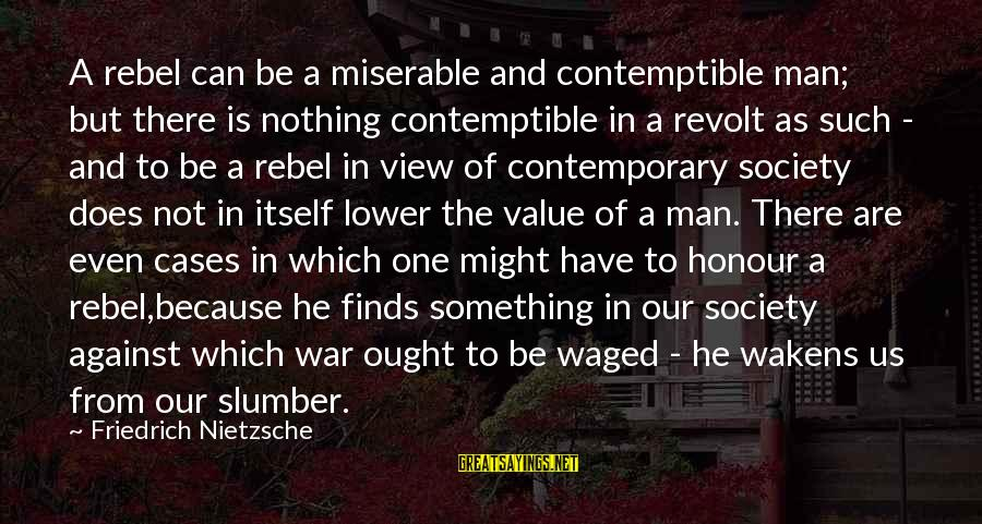 Against War Sayings By Friedrich Nietzsche: A rebel can be a miserable and contemptible man; but there is nothing contemptible in