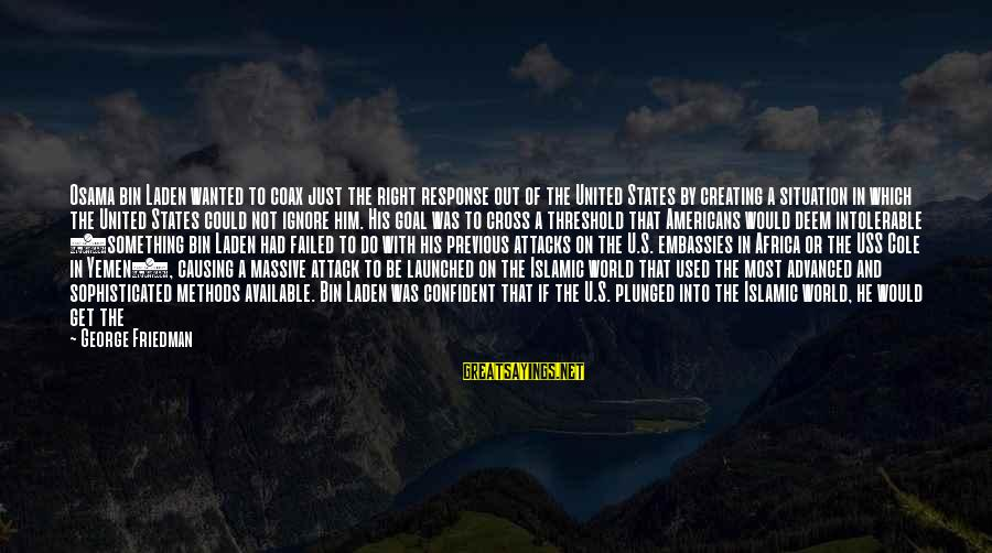 Against War Sayings By George Friedman: Osama bin Laden wanted to coax just the right response out of the United States