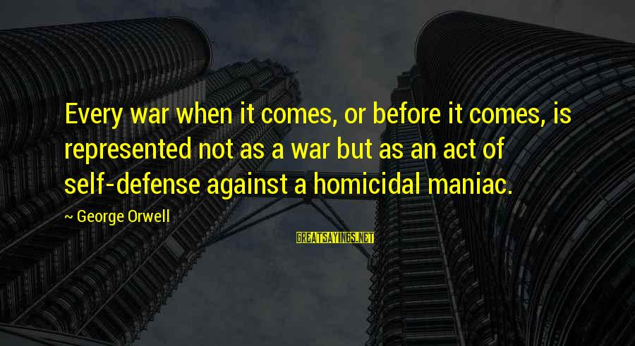 Against War Sayings By George Orwell: Every war when it comes, or before it comes, is represented not as a war