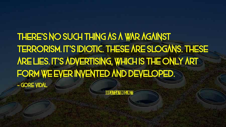 Against War Sayings By Gore Vidal: There's no such thing as a war against terrorism. It's idiotic. These are slogans. These
