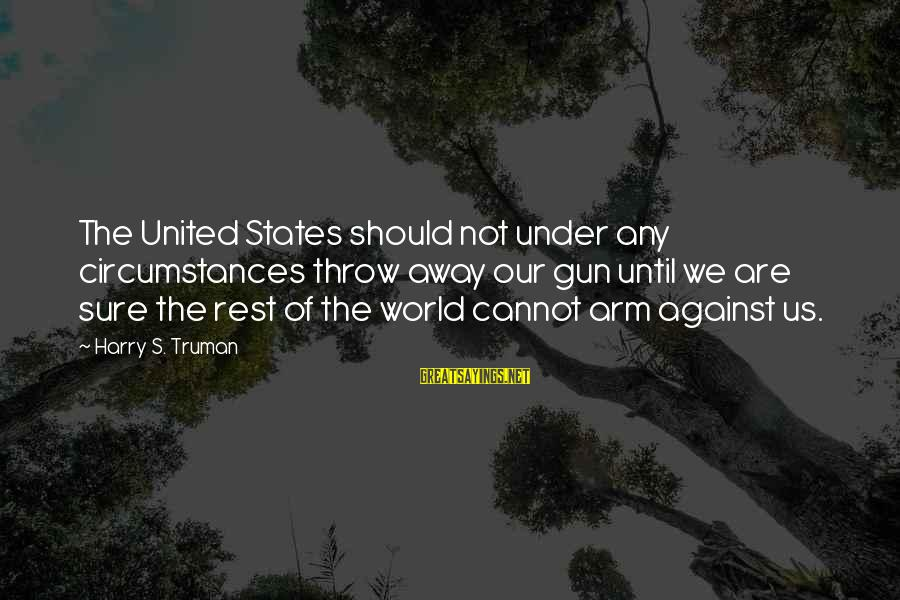 Against War Sayings By Harry S. Truman: The United States should not under any circumstances throw away our gun until we are