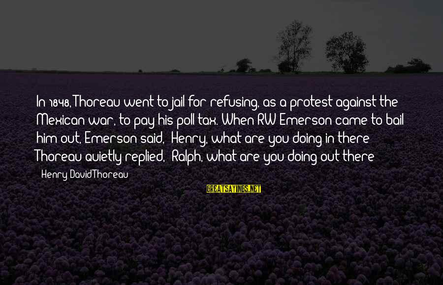 Against War Sayings By Henry David Thoreau: In 1848, Thoreau went to jail for refusing, as a protest against the Mexican war,