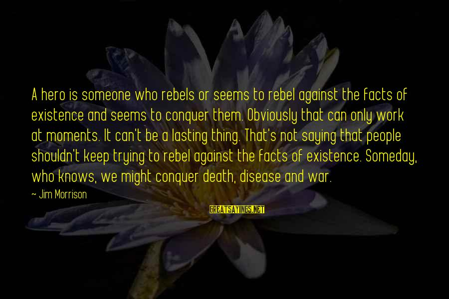 Against War Sayings By Jim Morrison: A hero is someone who rebels or seems to rebel against the facts of existence
