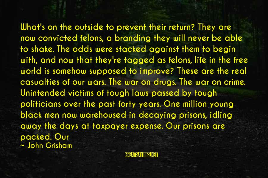 Against War Sayings By John Grisham: What's on the outside to prevent their return? They are now convicted felons, a branding