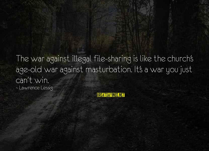 Against War Sayings By Lawrence Lessig: The war against illegal file-sharing is like the church's age-old war against masturbation. It's a