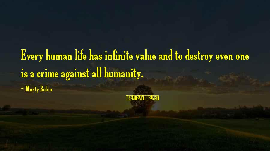 Against War Sayings By Marty Rubin: Every human life has infinite value and to destroy even one is a crime against