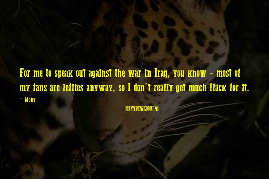 Against War Sayings By Moby: For me to speak out against the war in Iraq, you know - most of