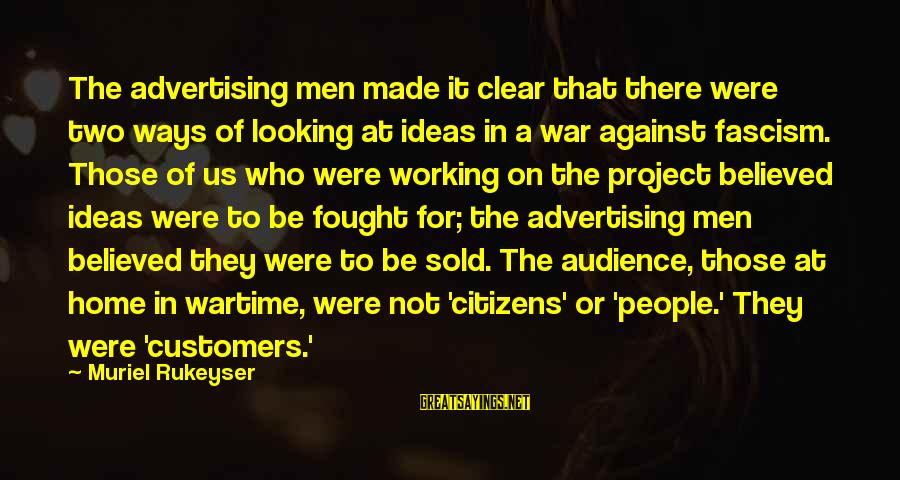 Against War Sayings By Muriel Rukeyser: The advertising men made it clear that there were two ways of looking at ideas