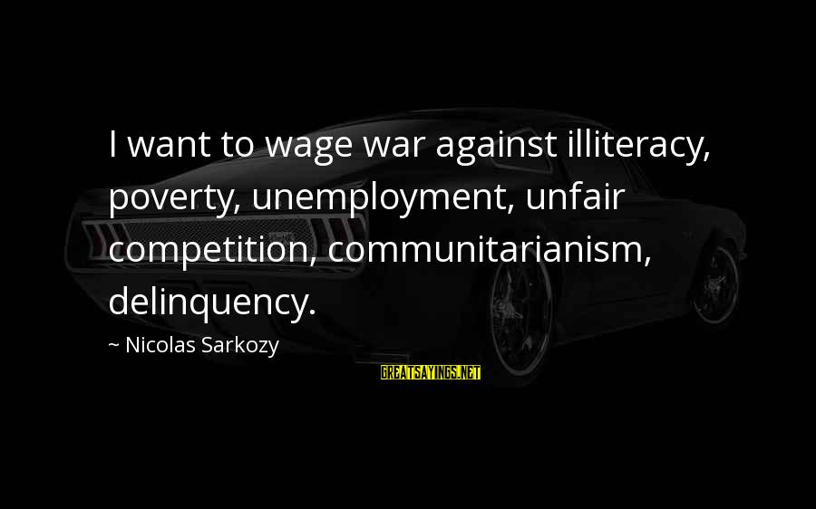 Against War Sayings By Nicolas Sarkozy: I want to wage war against illiteracy, poverty, unemployment, unfair competition, communitarianism, delinquency.