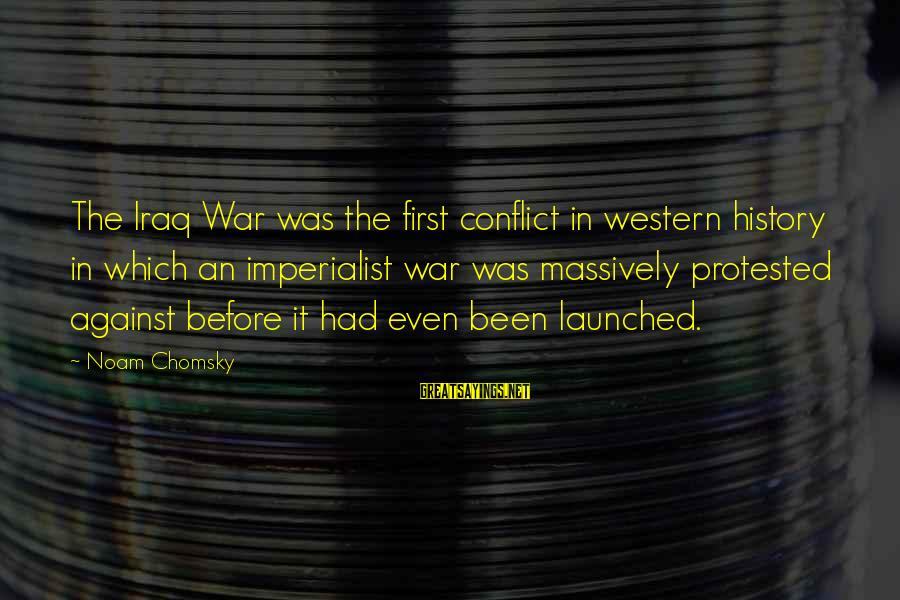 Against War Sayings By Noam Chomsky: The Iraq War was the first conflict in western history in which an imperialist war