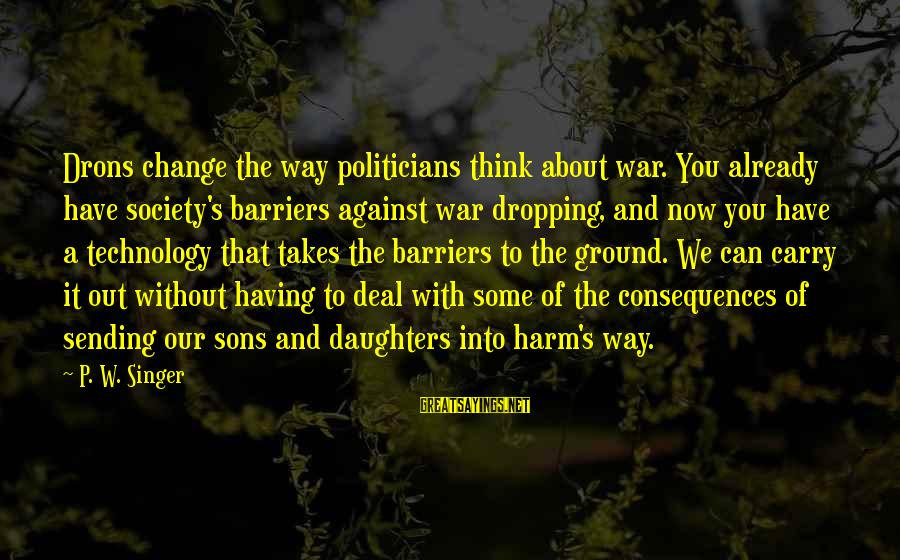 Against War Sayings By P. W. Singer: Drons change the way politicians think about war. You already have society's barriers against war