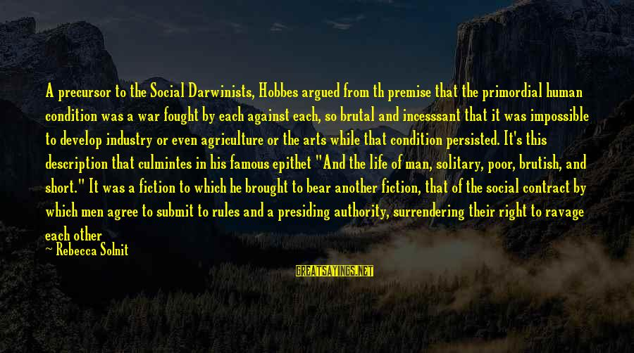Against War Sayings By Rebecca Solnit: A precursor to the Social Darwinists, Hobbes argued from th premise that the primordial human
