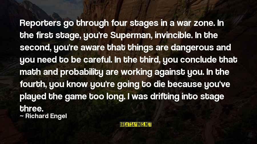 Against War Sayings By Richard Engel: Reporters go through four stages in a war zone. In the first stage, you're Superman,